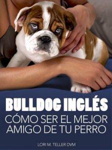 Bulldog Inglés: Cómo Ser el Mejor Amigo de tu Perro: Desde preocupaciones médicas específicas de la raza como golpes de calor hasta la preparación de tu … y consejos de cuidado (Mascotas) – Lori M. Teller DVM [ePub & Kindle]