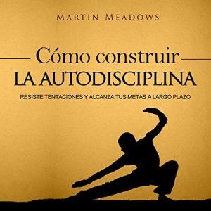 Cómo Construir la Autodisciplina: Resiste Tentaciones y Alcanza Tus Metas a Largo Plazo – Martin Meadows [Narrado por Nicolas Villanueva] [Audiolibro] [Español]