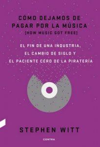 Cómo dejamos de pagar por la música: El fin de una industria, el cambio de siglo y el paciente cero de la piratería – Stephen Witt [ePub & Kindle]