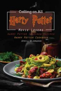 Calling on All Harry Potter Movie Lovers: Harry Potter Inspired Recipes – Harry Potter Cookbook – April Blomgren [ePub & Kindle] [English]