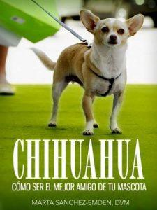 Chihuahuas: Cómo Ser el Mejor Amigo de tu Mascota: Desde recomendaciones para el nuevo dueño hasta consejos de entrenamiento, cuidado y problemas comunes de salud y más (Mascotas) – Marta Sanchez-Emden DVM [ePub & Kindle]