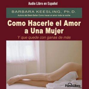 Como Hacerle el Amor A Una Mujer (Y Que Quede Con Ganas de Más) – Barbara Keesling [Narrado por Mayra De Libero] [Audiolibro] [Español]