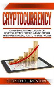 Cryptocurrency: Understanding The Concept Of Cryptocurrency, Blockchain And Bitcoin – The Simple Introduction To Internet Money, It's Benefits And What You Need To Know About Investing – Stephen Blumenthal [ePub & Kindle] [English]