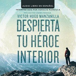 Despierta tu Heroe Interior: 7 Pasos para una vida de Éxito y Significado – Victor Hugo Manzanilla [Narrado por Horacio Mancilla] [Audiolibro] [Español]