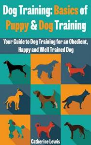 Dog Training: Basics of Puppy and Dog Training – Your Full Guide to Dog Training (Dogs, House breaking, Dog, Housebreaking, Dog Treats, Dog books) – Catherine Lewis, Dog Training: Dog Training [ePub & Kindle] [English]