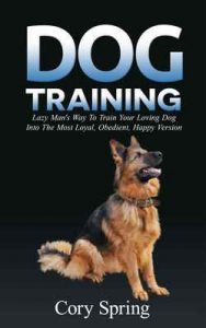 Dog Training: Lazy Man's Way To Train Your Loving Dog Into The Most Loyal, Obedient, Happpiest Version! – Training for an Obedient, Happy and Well Trained … Puppy Book 1) – Cory Spring, Dog Training Dog Training [ePub & Kindle] [English]