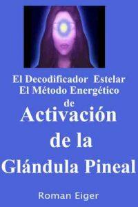 El Decodificador Estelar El Método Energético de Activación de la Glándula Pineal – Roman Eiger [ePub & Kindle] [English]