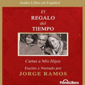 El Regalo del Tiempo: Cartas a Mis Hijos – Jorge Ramos [Narrado por Jorge Ramos] [Audiolibro] [Español]