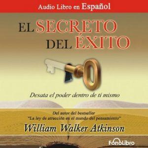 El Secreto del Exito: Desata el Poder dentro de ti mismo – William Walker Atkinson [Narrado por Jose Duarte] [Audiolibro] [Español]