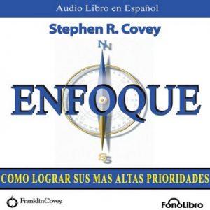 Enfoque (Texto Completo): Como lograr sus mas altas prioridades – Stephen R. Covey [Narrado por Alejo Felipe] [Audiolibro] [Español]