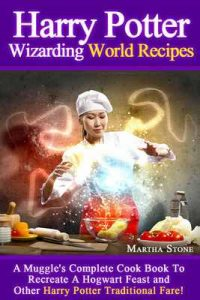 Harry Potter Wizarding World Recipes: A Muggle's Complete Cook Book To Recreate A Hogwart Feast and Other Harry Potter Traditional Fare! – Martha Stone [ePub & Kindle] [English]