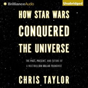 How Star Wars Conquered the Universe: The Past, Present, and Future of a Multibillion Dollar Franchise – Chris Taylor [Narrado por Nick Podehl] [Audiolibro] [English]