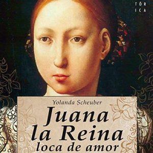 Juana la Reina, loca de amor – Yolanda Scheuber, Rosa López [Narrado por Benjamín Figueres] [Audiolibro] [Español]