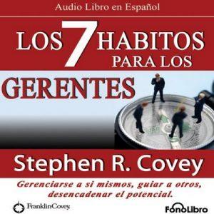 Los 7 Habitos para los Gerentes (Texto Completo): Gerenciarse a si mismos, guiar a otros, desencadenar el potencial – Steven R. Covey [Narrado por Alejo Felipe] [Audiolibro] [Español]