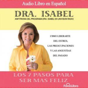 Los 7 pasos para ser mas feliz (Dramatized) – Dra. Isabel Gomez-Bassols [Narrado por Dra. Isabel Gomez-Bassols] [Audiolibro] [Español]