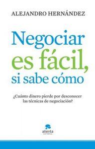 Negociar es fácil, si sabe cómo: ¿Cuánto dinero pierde por desconocer las técnicas de negociación? – Alejandro Hernández [ePub & Kindle]
