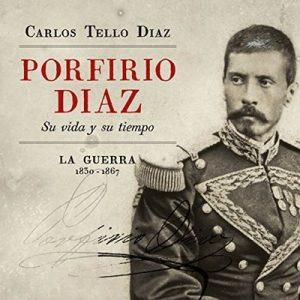 Porfirio Diaz. Su vida y su tiempo. La guerra – Carlos Tello Díaz [Narrado por Miguel Angel Alvarez] [Audiolibro] [Español]