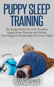 Puppy Sleep Training: The Puppy Primer On Crate Training, Puppy House Training And Getting Your Puppy To FINALLY Sleep The Entire Night! (Puppy House Breaking, … Training, Cesar Millan) – Hannah Scott [ePub & Kindle] [English]