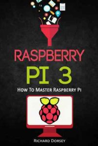 Raspberry Pi: How To Master Raspberry Pi (Raspberry Pi 3, Python, Linux, Computer Programming, Single Board Computers, Microprocessors, Programming) – Richard Dorsey [ePub & Kindle] [English]