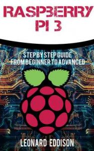 Raspberry Pi: Step By Step Guide From Beginner To Advanced (Raspberry Pi 3, Python Programming) – Leonard Eddison [ePub & Kindle] [English]