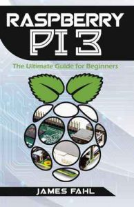 Raspberry Pi: The Ultimate Step by Step Guide to Take you from Beginner to Expert, Set Up, Programming, Projects For Raspberry Pi 3, Hints, Tips, Tricks and Much More! – James Fahl [ePub & Kindle] [English]