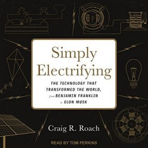 Simply Electrifying: The Technology That Transformed the World, from Benjamin Franklin to Elon Musk – Craig R. Roach [Narrado por Tom Perkins] [Audiolibro] [English]
