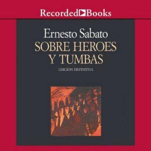 Sobre heroes y tumbas (Texto Completo) – Ernesto Sabato [Narrado por Walter Krochmal] [Audiolibro] [Español]