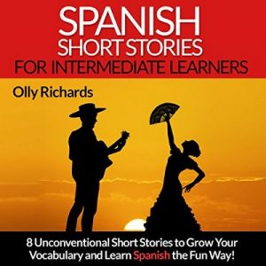 Spanish Short Stories for Intermediate Learners: Eight Unconventional Short Stories to Grow Your Vocabulary and Learn Spanish the Fun Way! – Olly Richards [Narrado por Susana Larraz] [Audiolibro] [Español]