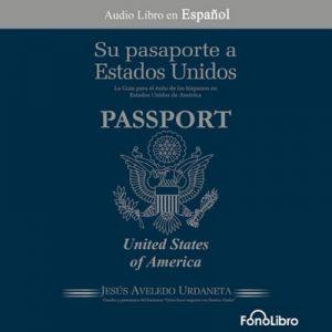 Su Pasaporte a los Estados Unidos: Conozca como hacer negocios, vivir, trabajar y estudiar en los Estados Unidos – Jesus Antonio Aveledo [Narrado por Jose Duarte] [Audiolibro] [Español]