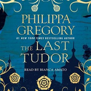 The Last Tudor: Plantagenet and Tudor Novels, Book 13 – Philippa Gregory [Narrado por Bianca Amato] [Audiolibro] [English]