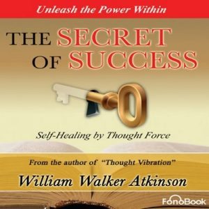 The Secret of Success: Seff-Healing Through Thought Force – William Walker Atkinson [Narrado por Bob Loza] [Audiolibro] [English]