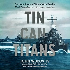 Tin Can Titans: The Heroic Men and Ships of World War II's Most Decorated Navy Destroyer Squadron – John Wukovits [Narrado por Robertson Dean] [Audiolibro] [English]