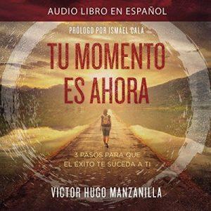 Tu Momento Es Ahora: 3 Pasos para que el Éxito Te Suceda a Ti – Victor Hugo Manzanilla [Narrado por Alejandro Vargas-Lugo] [Audiolibro] [Español]
