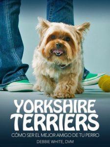 Yorkshire Terriers: Cómo Ser el Mejor Amigo de tu Perro (Mascotas) – Debbie White DVM [ePub & Kindle]