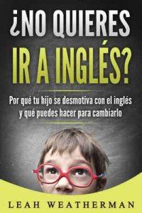 ¿No quieres ir a inglés?: Por qué tu hijo se desmotiva con el inglés y qué puedes hacer para cambiarlo – Leah Weatherman [ePub & Kindle]