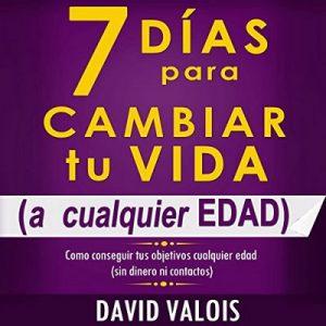 7 Días Para Cambiar Tu Vida: A Cualquier Edad, Sin Dinero Ni Contactos – David Valois [Narrado por Edson Matus] [Audiolibro] [Español]