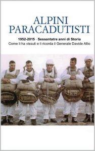 Alpini Paracadutisti: 1952-2015 – Sessantatré anni di Storia Come li ha vissuti e li ricorda il Generale Davide Allio – Davide Allio, Angelo Rizzotto [Italian] [ePub & Kindle]