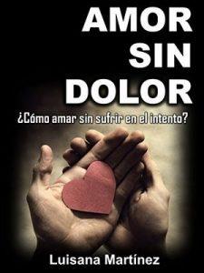 Amor sin Dolor: ¿Cómo amar sin sufrir en el intento? – Luisana Martínez [ePub & Kindle]
