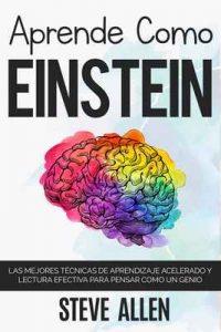 Aprende como Einstein: Memoriza más, enfócate mejor y lee efectivamente para aprender cualquier cosa: Las mejores técnicas de aprendizaje acelerado y lectura efectiva para pensar como un genio – Steve Allen [ePub & Kindle]