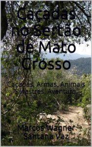 Caçadas no Sertão de Mato Grosso: Caçadas, Armas, Animais Silvestres, Aventura – Marcos Wagner Santana Vaz [ePub & Kindle] [Portuguese]