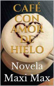 Café con amor de hielo: Novela – Maxi Max [ePub & Kindle]