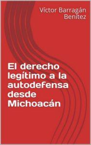 El derecho legítimo a la autodefensa desde Michoacán – Víctor Barragán Benítez [ePub & Kindle]