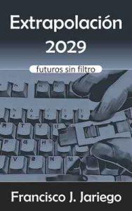 Extrapolación 2029: Futuros sin filtro – Francisco Jariego [ePub & Kindle]