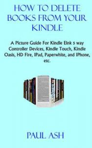 How to delete books from your Kindle: A Picture Guide For Kindle Elnk 5 way Controller Devices, Kindle Touch, Kindle Oasis, HD Fire, IPad, Paperwhite, and IPhone, etc. – Paul Ash [ePub & Kindle] [English]