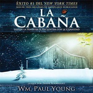 La Cabaña (Texto Completo): Donde La Tragedia Se Encuentra Con La Eternidad – William P Young [Narrado por Frank Rodriguez] [Audiolibro] [Español]