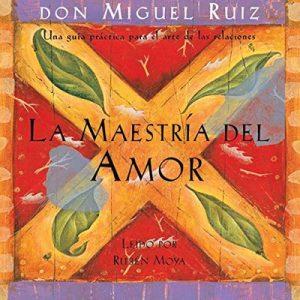 La Maestría del Amor: Una guía práctica para el arte de las relaciones – Miguel Ruiz [Narrado por Rubén Moya] [Audiolibro] [Español]