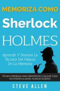 Memoriza como Sherlock Holmes – Aprende la técnica del palacio de la memoria: Técnica probada para memorizar cualquier cosa. No podrás olvidar, aunque quieras – Steve Allen [ePub & Kindle]