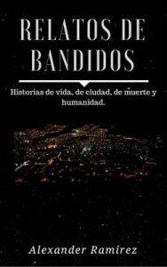 Relatos de Bandidos: Historias de Vida, de Ciudad, de Muerte y Humanidad – Alexander Ramirez [ePub & Kindle]