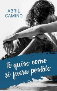 Te quise como si fuera posible – Abril Camino [ePub & Kindle]