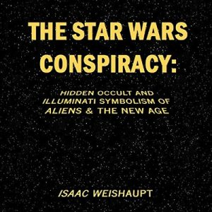 The Star Wars Conspiracy: Hidden Occult and Illuminati Symbolism of Aliens & the New Age – Isaac Weishaupt [Narrado por Isaac Weishaupt] [Audiolibro] [English]